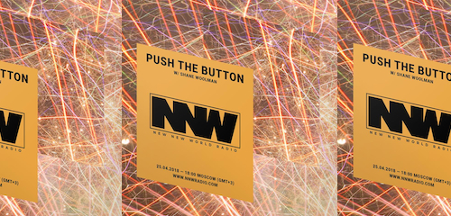 Push The Button on New New World Radio 25 April 2018